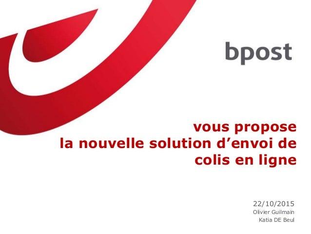 vous propose la nouvelle solution d'envoi de colis en ligne 22/10/2015 Olivier Guilmain Katia DE Beul