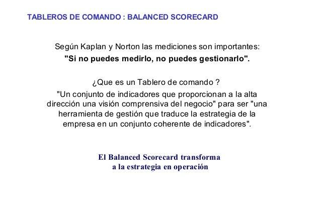 """TABLEROS DE COMANDO : BALANCED SCORECARD  Según Kaplan y Norton las mediciones son importantes: """"Si no puedes medirlo, no ..."""