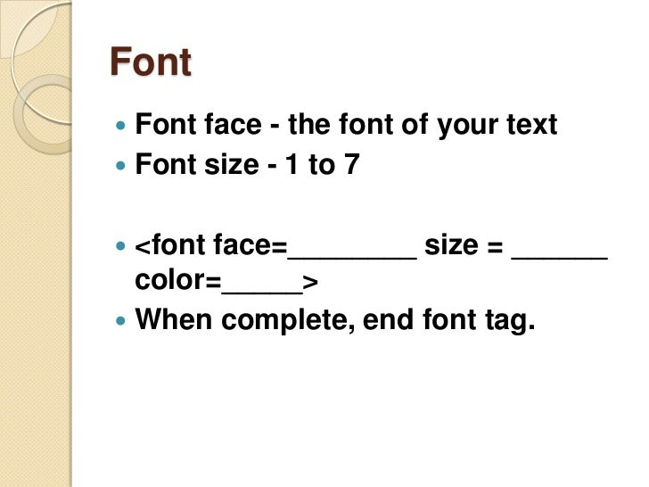 Font<br />Font face - the font of your text<br />Font size - 1 to 7<br /><font face=________ size = ______ color=_____><br...