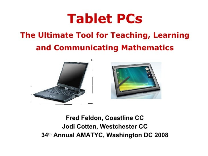 Tablet PCs The Ultimate Tool for Teaching, Learning and Communicating Mathematics Fred Feldon, Coastline CC Jodi Cotten, W...