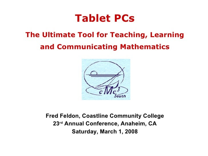 Tablet PCs The Ultimate Tool for Teaching, Learning and Communicating Mathematics Fred Feldon, Coastline Community College...