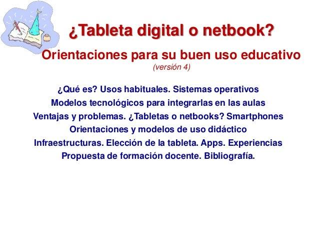 ¿Tableta digital o netbook? Orientaciones para su buen uso educativo (versión 4) ¿Qué es? Usos habituales. Sistemas operat...