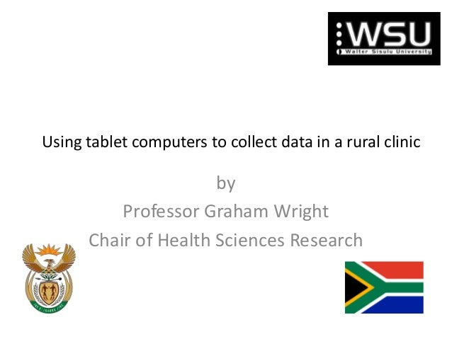 Using tablet computers to collect data in a rural clinic  by Professor Graham Wright Chair of Health Sciences Research