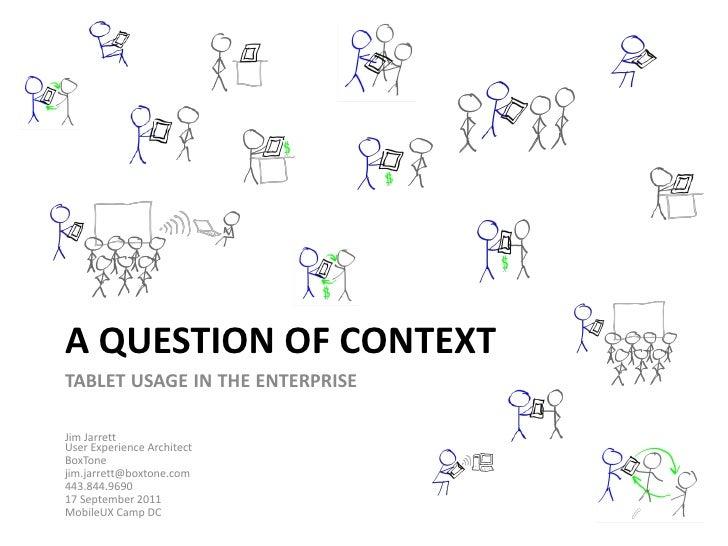 A question of contextTabletusageintheenterprise<br />Jim JarrettUser Experience Architect<br />BoxTone<br />jim.jarrett@bo...