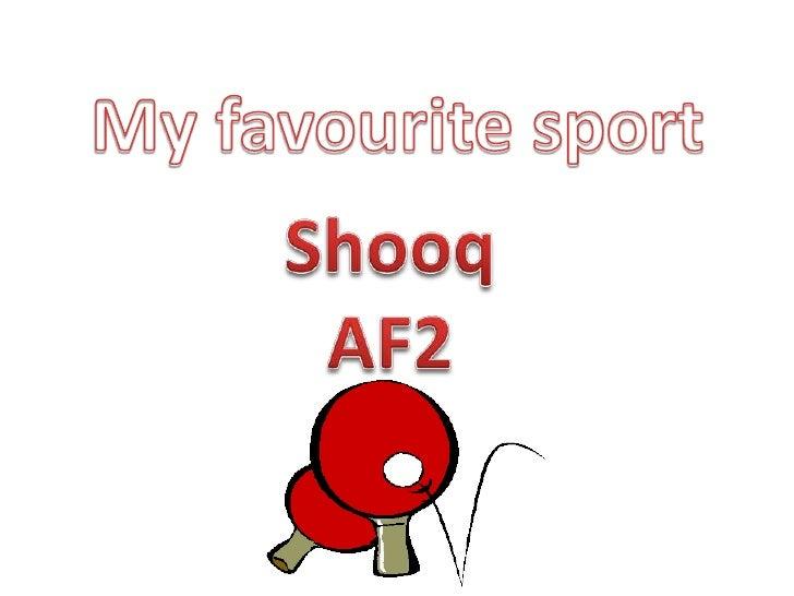 My favourite sport <br />Shooq<br />AF2 <br />