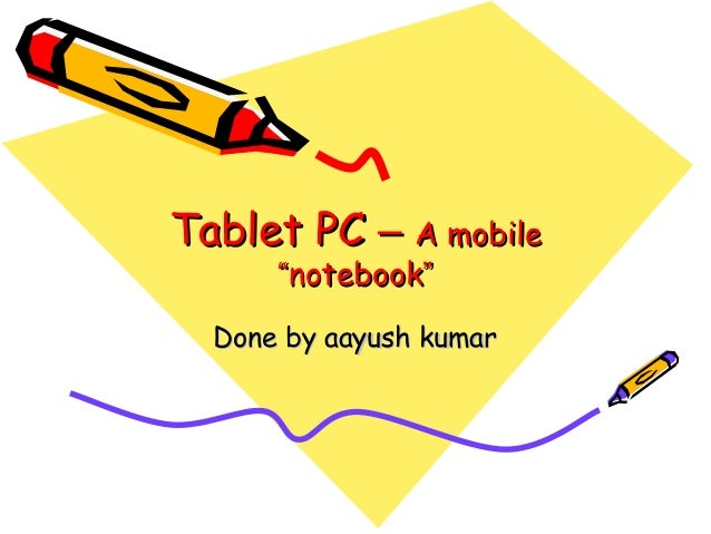 "Tablet PCTablet PC –– A mobileA mobile """"notebooknotebook"""" Done by aayush kumarDone by aayush kumar"