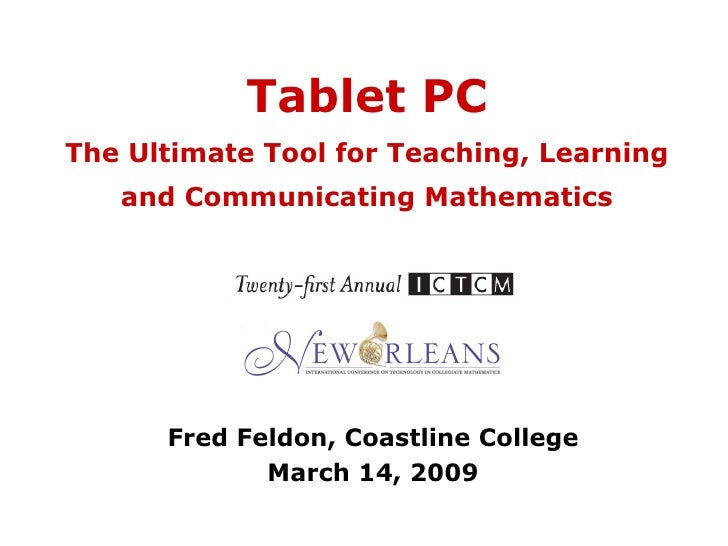 Tablet PC The Ultimate Tool for Teaching, Learning and Communicating Mathematics Fred Feldon, Coastline College March 14, ...