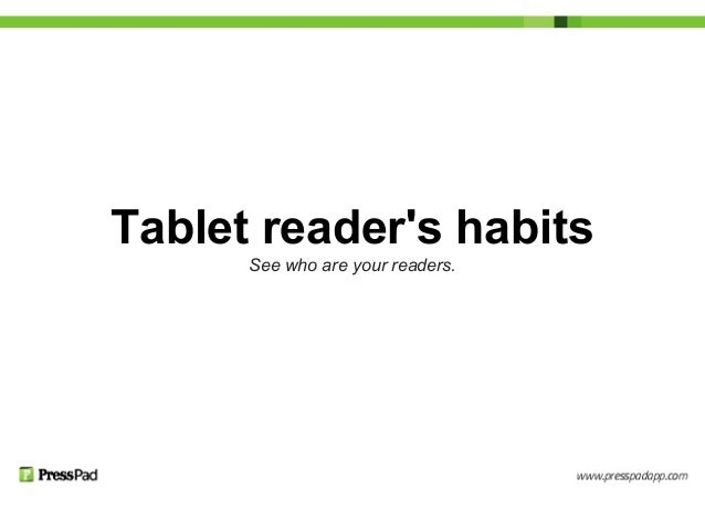 Tablet readers habitsSee who are your readers.