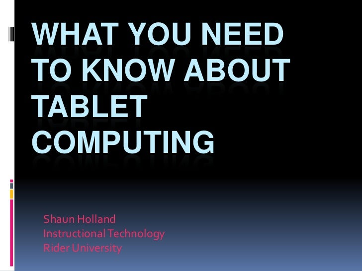 What You Need to Know about Tablet Computing<br />Shaun Holland<br />Instructional Technology<br />Rider University<br />