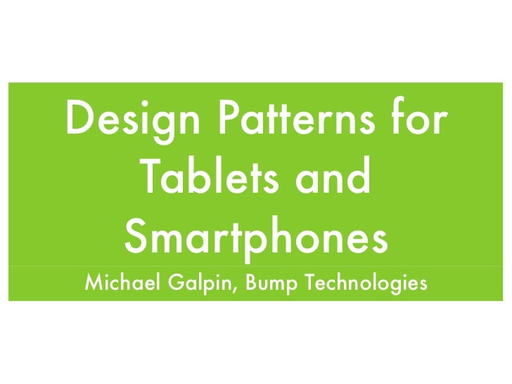 Design Patterns for   Tablets and  Smartphones Michael Galpin, Bump Technologies