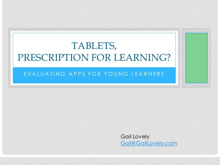 TABLETS,PRESCRIPTION FOR LEARNING? EVALUATING APPS FOR YOUNG LEARNERS                        Gail Lovely                  ...