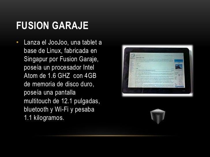 FUSION GARAJE• Lanza el JooJoo, una tablet a  base de Linux, fabricada en  Singapur por Fusion Garaje,  poseía un procesad...