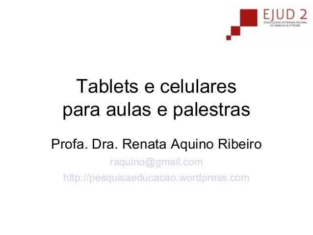 Tablets e celulares para aulas e palestras Profa. Dra. Renata Aquino Ribeiro raquino@gmail.com http://pesquisaeducacao.wor...