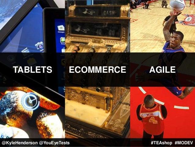 TABLETS ECOMMERCE AGILE #TEAshop #MODEV@KyleHenderson @YouEyeTests