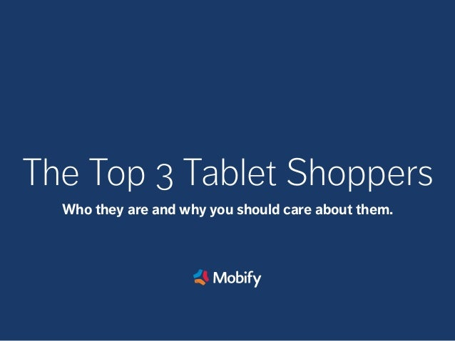 The Top 3 Tablet Shoppers Who they are and why you should care about them.