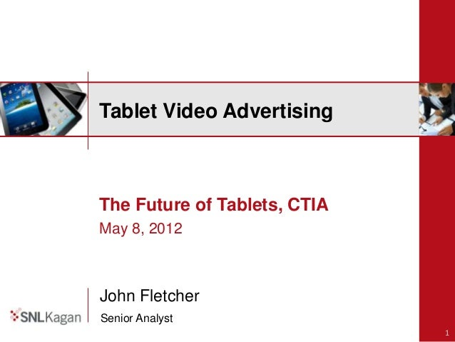 Tablet Video AdvertisingThe Future of Tablets, CTIAMay 8, 2012John FletcherSenior Analyst                              1