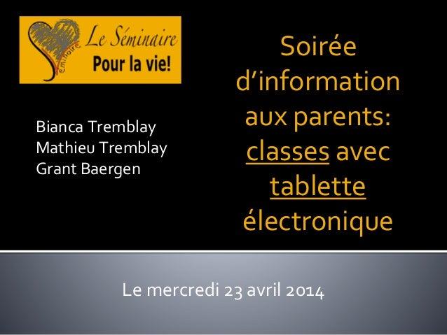 Soirée d'information aux parents: classes avec tablette électronique Le mercredi 23 avril 2014 Bianca Tremblay Mathieu Tre...