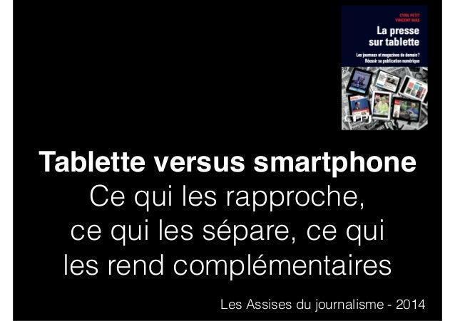 Tablette versus smartphone  Ce qui les rapproche,  ce qui les sépare, ce qui  les rend complémentaires  Les Assises du jou...