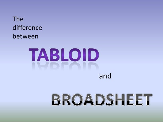 broadsheets vs tabloid Relevant questions for this study are 1) date of story 2) form of newspaper ( tabloid, broadsheet, or online) 3) placing (front page or inside.