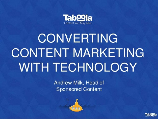 CONVERTING CONTENT MARKETING WITH TECHNOLOGY Andrew Milk, Head of Sponsored Content
