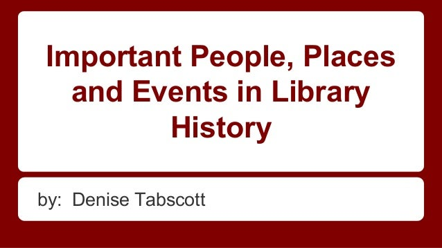 Important People, Places and Events in Library History by: Denise Tabscott