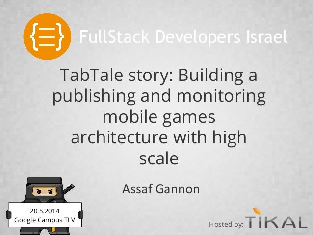 TabTale story: Building a publishing and monitoring mobile games architecture with high scale Assaf Gannon FullStack Devel...