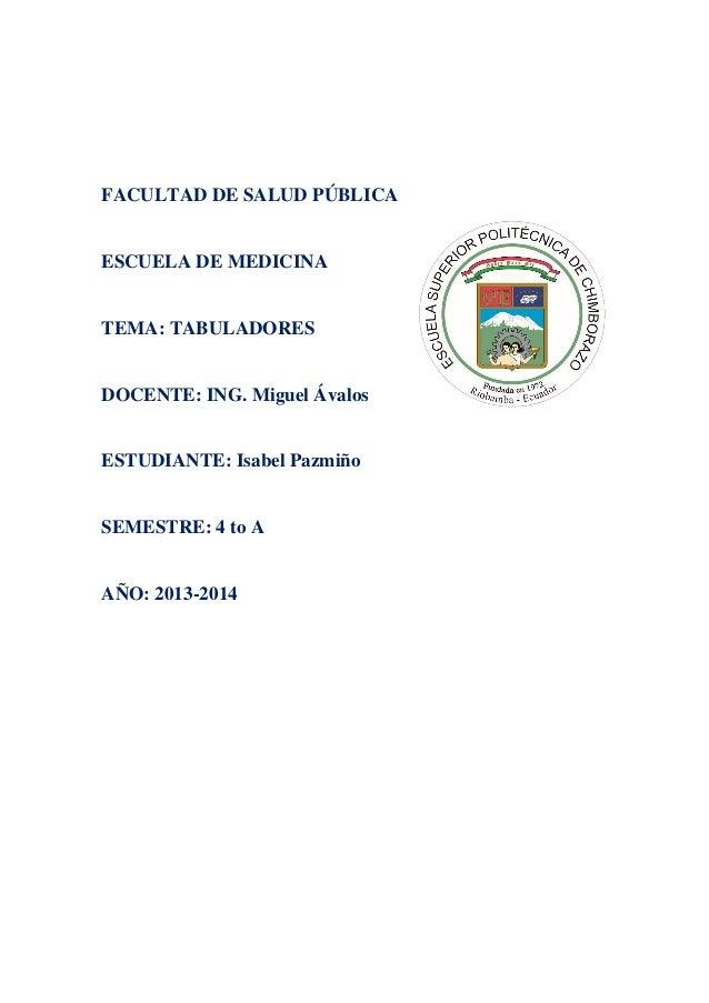 FACULTAD DE SALUD PÚBLICA  ESCUELA DE MEDICINA  TEMA: TABULADORES  DOCENTE: ING. Miguel Ávalos  ESTUDIANTE: Isabel Pazmiño...