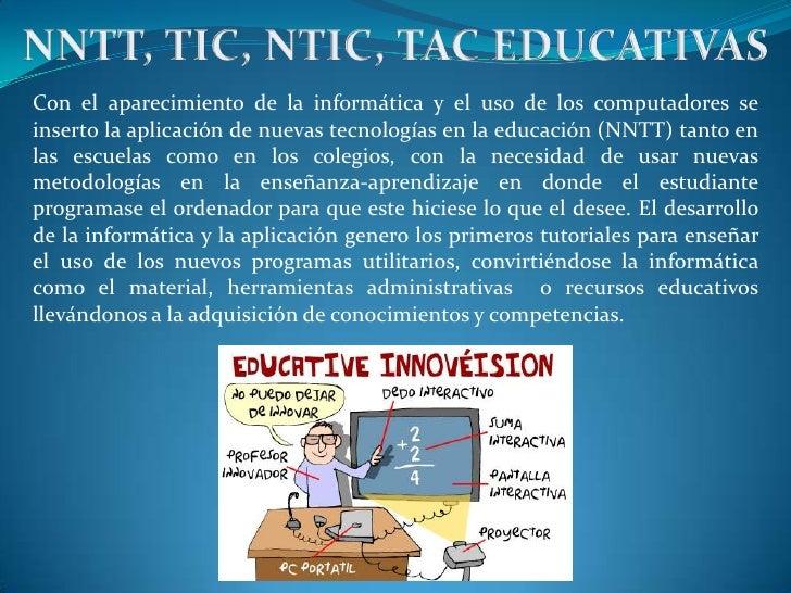 NNTT, TIC, NTIC, TAC EDUCATIVAS<br />Con el aparecimiento de la informática y el uso de los computadores se inserto la apl...