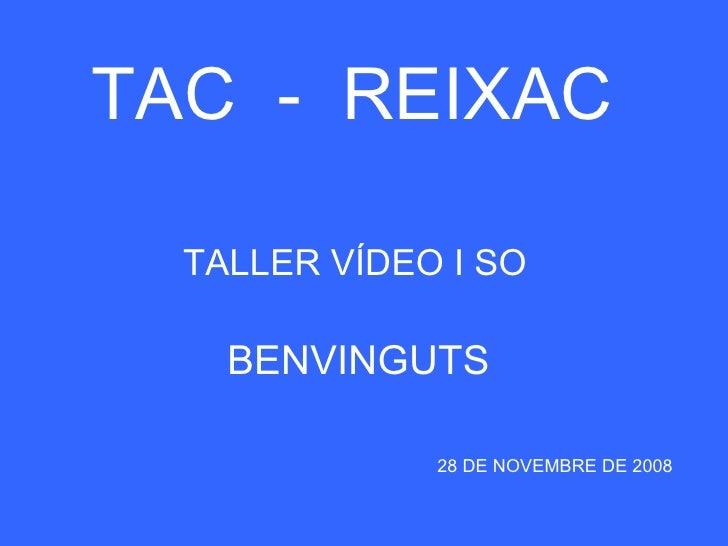 TAC  -  REIXAC TALLER VÍDEO I SO 28 DE NOVEMBRE DE 2008 BENVINGUTS