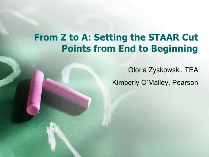 From Z to A: Setting the STAAR Cut     Points from End to Beginning                    Gloria Zyskowski, TEA              ...