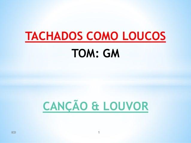 TACHADOS COMO LOUCOS TOM: GM CANÇÃO & LOUVOR IED 1