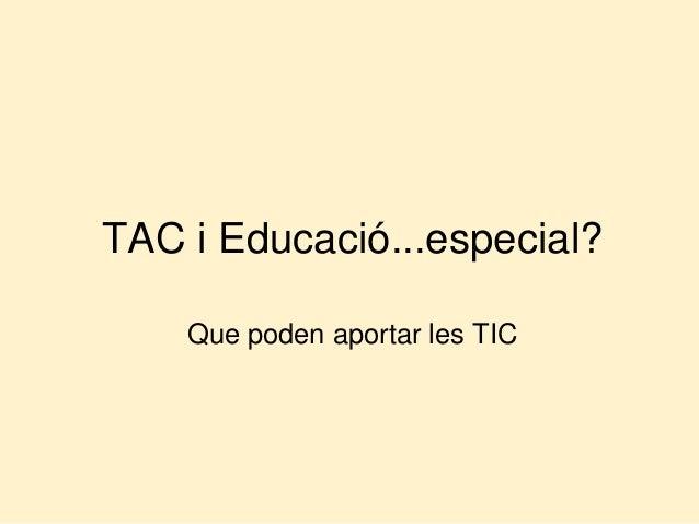 TAC i Educació...especial?  Que poden aportar les TIC