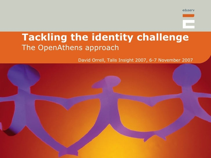 Tackling the identity challenge The OpenAthens approach David Orrell, Talis Insight 2007, 6-7 November 2007