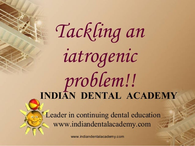 Tackling an iatrogenic problem!!  INDIAN DENTAL ACADEMY Leader in continuing dental education www.indiandentalacademy.com ...
