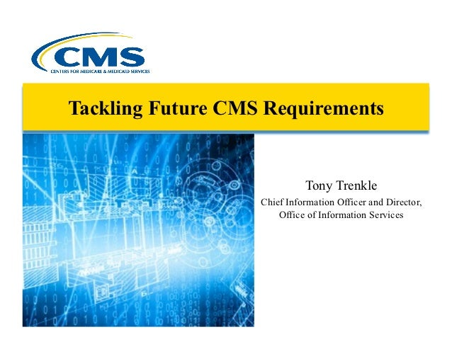 Tackling Future CMS Requirements                             Tony Trenkle                   Chief Information Officer and ...