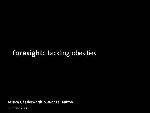 foresight: tackling obesitiesJessica Charlesworth & Michael BurtonSummer 2006