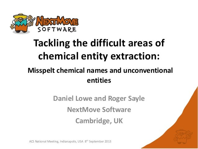 ACS National Meeting, Indianapolis, USA 8th September 2013 Tackling the difficult areas of chemical entity extraction: Mis...