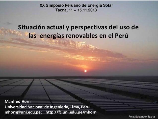 XX Simposio Peruano de Energía Solar Tacna, 11 – 15.11.2013  Situación actual y perspectivas del uso de las energías renov...
