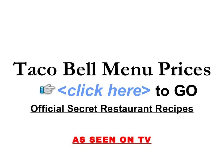 Taco Bell Menu Prices       <click here> to GO  Official Secret Restaurant Recipes            AS SEEN ON TV