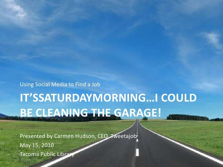 Using Social Media to Find a Job<br />It'ssaturdaymorning…I could be cleaning the garage!<br />Presented by Carmen Hudson,...