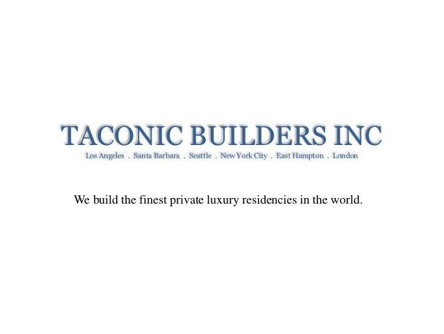 TACONIC BUILDERS INCLos Angeles . Santa Barbara . Seattle . New York City . East Hampton . London We build the finest priv...