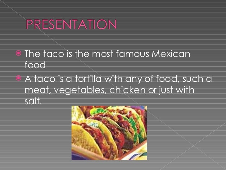 <ul><li>The taco is the most famous Mexican food  </li></ul><ul><li>A taco is a tortilla with any of food, such a meat, ve...
