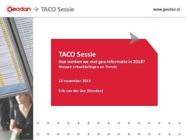 TACO Sessie  TACO Sessie Hoe werken we met geo-informatie in 2018? Nieuwe ontwikkelingen en Trends 12 november 2013  Erik ...