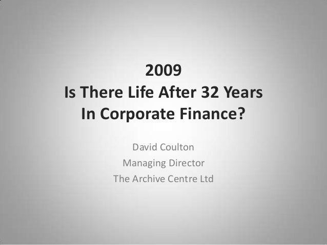 2009 Is There Life After 32 Years In Corporate Finance? David Coulton Managing Director The Archive Centre Ltd