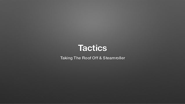 Tactics Taking The Roof Off & Steamroller