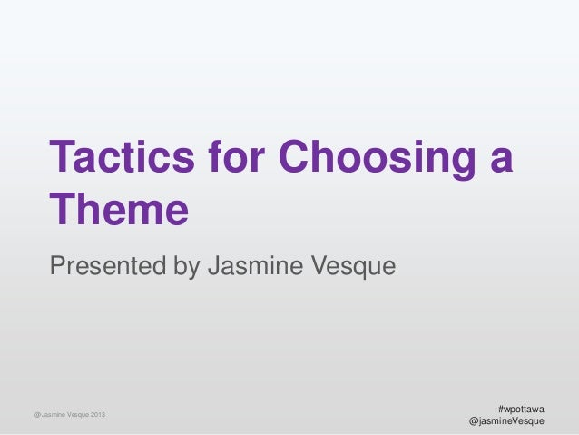Tactics for Choosing a Theme Presented by Jasmine Vesque  @Jasmine Vesque 2013  #wpottawa @jasmineVesque