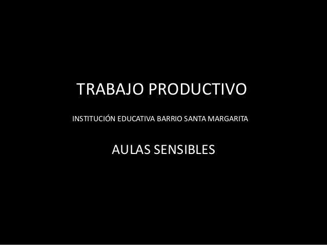 TRABAJO PRODUCTIVO INSTITUCIÓN EDUCATIVA BARRIO SANTA MARGARITA  AULAS SENSIBLES