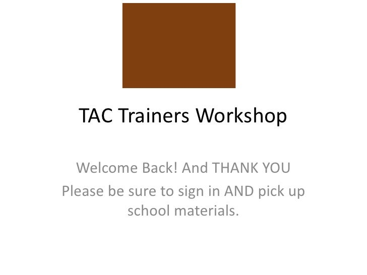 TAC Trainers Workshop  Welcome Back! And THANK YOUPlease be sure to sign in AND pick up          school materials.