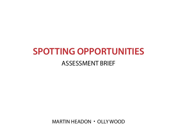 SPOTTING OPPORTUNITIES      ASSESSMENT BRIEF   MARTIN HEADON • OLLY WOOD