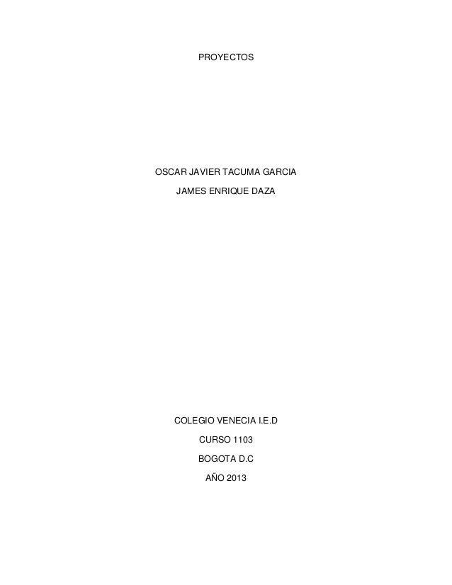 PROYECTOS OSCAR JAVIER TACUMA GARCIA JAMES ENRIQUE DAZA COLEGIO VENECIA I.E.D CURSO 1103 BOGOTA D.C AÑO 2013